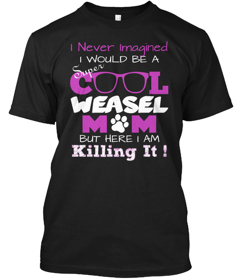 I Never Imagined Super I Would Be A C L Weasel M  M  But Here I Am Killing It ! Black T-Shirt Front