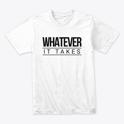 Whatever It Takes White T-Shirt Front