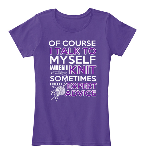 Of Course I Talk To Myself When I Knit Sometimes I Need Expert Advice Purple T-Shirt Front
