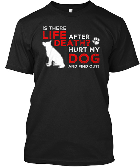 Is There Life After Death? Hurt My Dog And Find Out!  Black T-Shirt Front