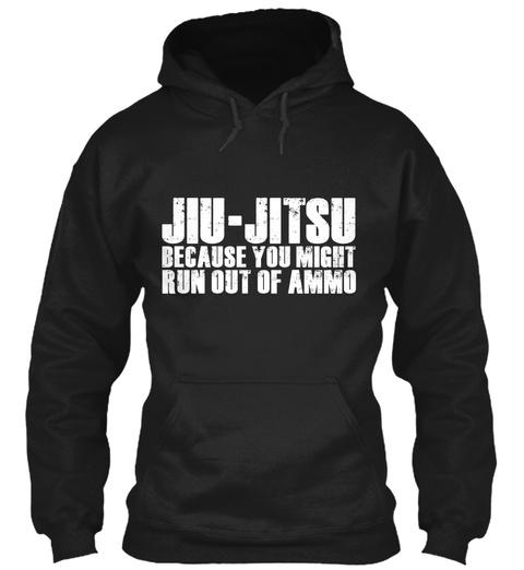 Jiu Jitsu Because You Might Run Out Of Ammo Black Sweatshirt Front