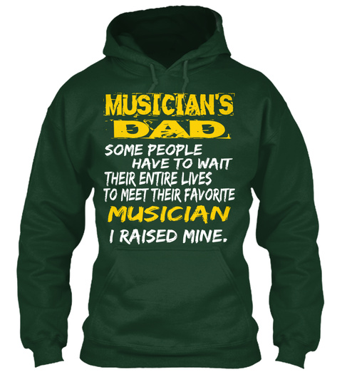 Musician's Dad Some People Have To Wait Their Entire Lives To Meet Their Favorite Musician I Raised Mine Forest Green T-Shirt Front