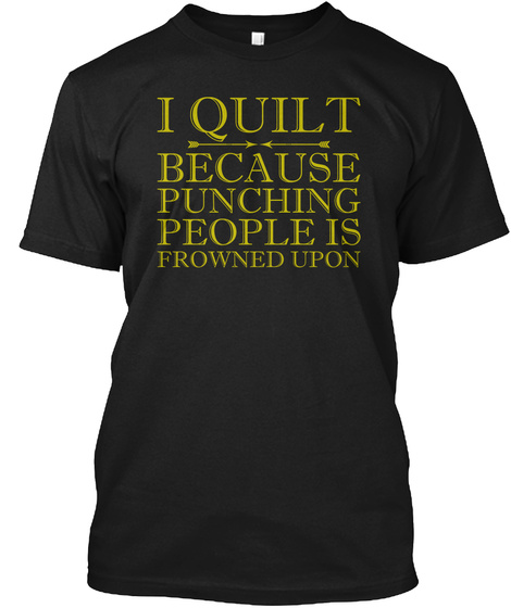 I Quilt Punching Is Frowned Upon Shirt Black T-Shirt Front