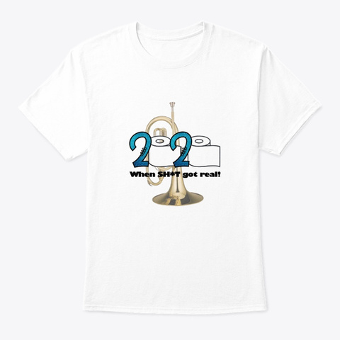 2020   When Sh*T Got Real   Mellophone White T-Shirt Front