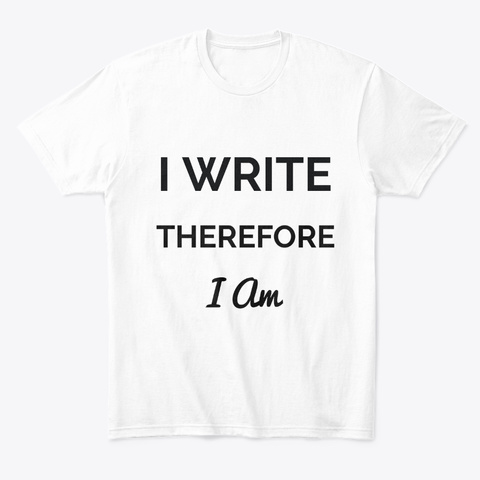 I Write Therefore I Am White T-Shirt Front