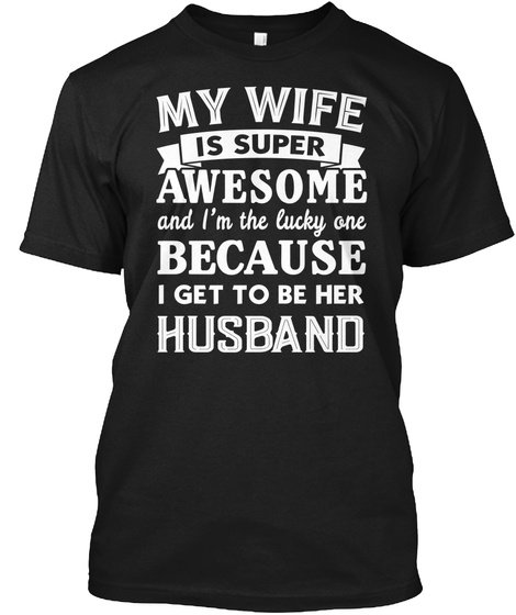 My Wife Is Super Awesome And I'm The Lucky One Because I Get To Be Her Husband Black T-Shirt Front