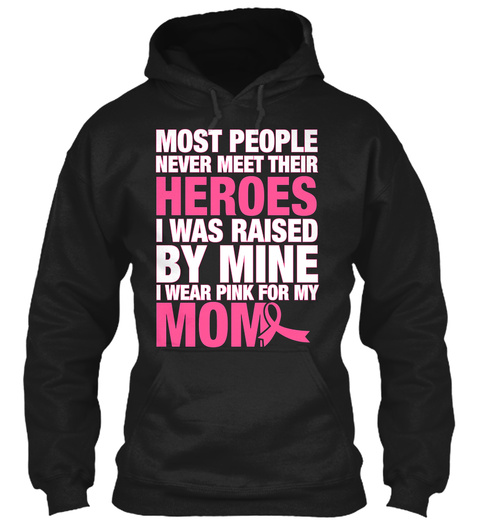 Most People Never Meet Their Heroes I Was Raised By Mine I Wear Pink For My Mom Black Sweatshirt Front