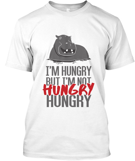 I'm Hungry But I'm Not Hungry Hungry T-Shirt Front