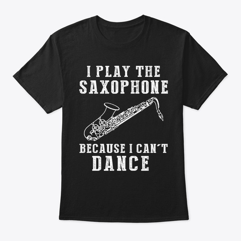I Play Saxophone Because I Can't Dance Black T-Shirt Front