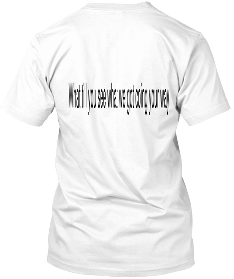 What Till You See What We Got Coing Your Way White T-Shirt Back