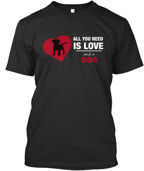 All You Need Is Love And A Dog. Black T-Shirt Front