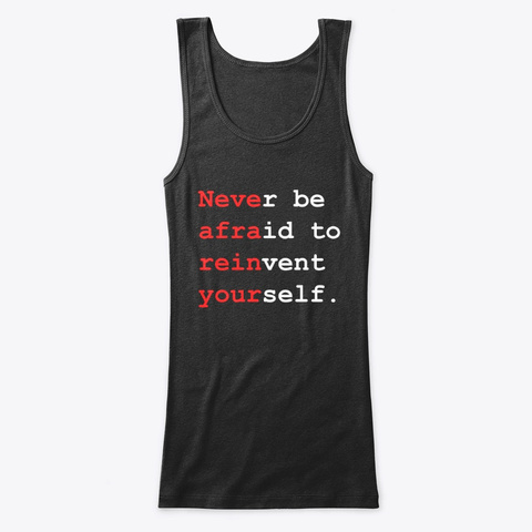 Never Be Afraid To Reinvent Yourself. Black T-Shirt Front