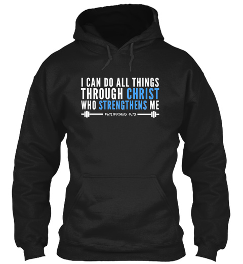 I Can Do All Things Through Christ Who Strengthens Me Philippians 9:13 Black Sweatshirt Front