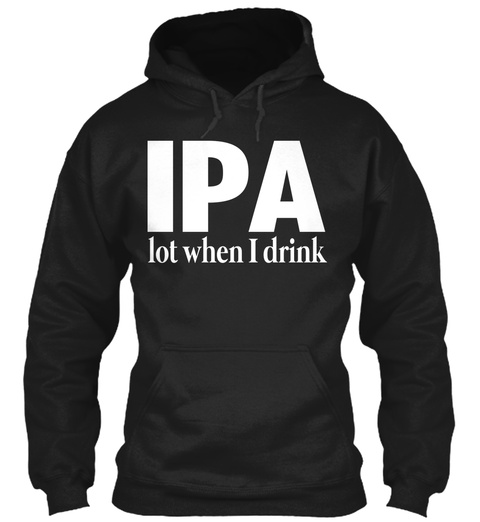 Ipa Lot When I Drink Black T-Shirt Front