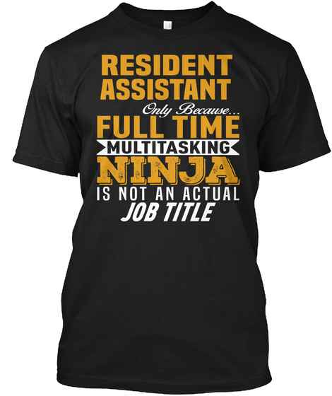 Resident Assistant Only Because... Full Time Multitasking Ninja Is Not An Actual Job Title Black T-Shirt Front