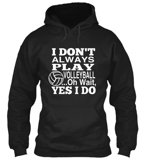 I Don't Always Play Volleyball ...Oh Wait, Yes U Do Black Sweatshirt Front