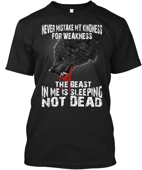 Never Mistake My Kindness For Weakness The Beast In Me Is Sleeping Not Dead Black T-Shirt Front