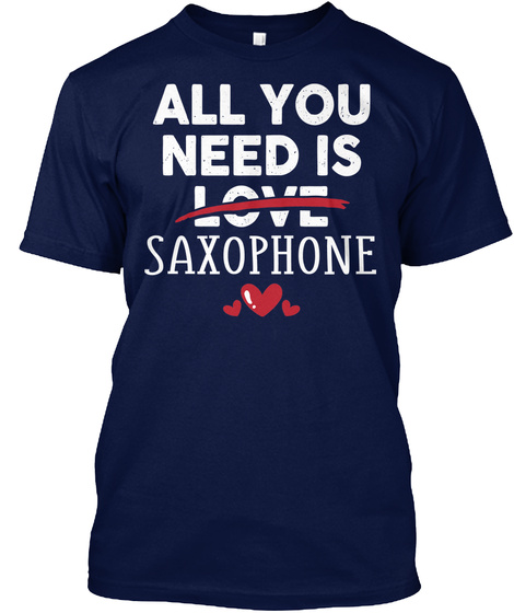All You Need Is Saxophone Funny Gift Navy T-Shirt Front