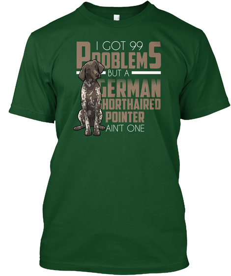 German Shorthaired I Got 99 Problems Deep Forest T-Shirt Front