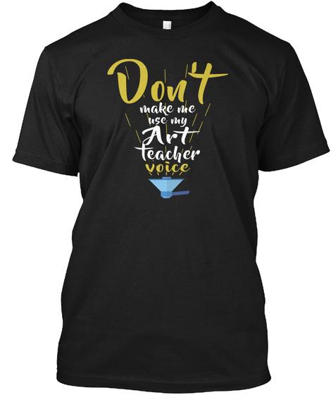 Don't Make Me Use Art Teacher Voice Black T-Shirt Front