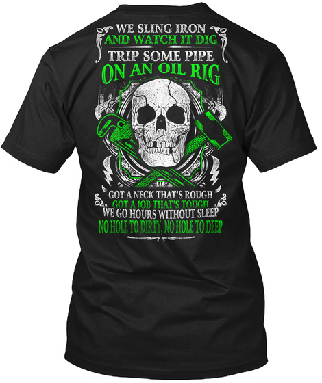 Roughneck We Sling Iron And Watch It Dig Trip Some Pipe On An Oil Rig Got A Neck That's Rough Got A Job That's Tough... Black T-Shirt Back