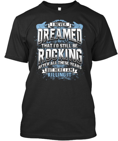 I Never Dreamed That I'd Still Be Rocking After All These Years But Here I Am Killing It Black T-Shirt Front