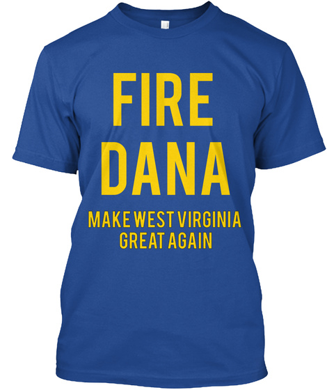 Fire Dana Make West Virginia Great Again Deep Royal T-Shirt Front