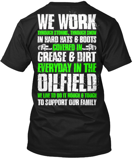 We Work In Hard Hats & Boots Covered In Grease & Dirt Everyday In The Oilfield To Support Our Family Black T-Shirt Back