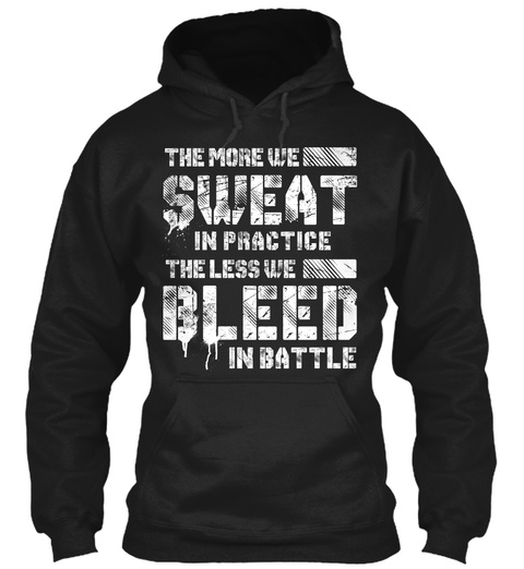 The More We Sweat In Practice The Less We Bleed In Battle Black T-Shirt Front
