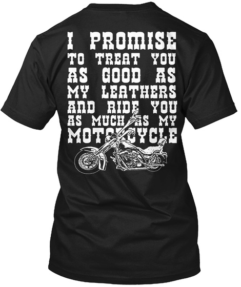 I Promise To Treat You As Good As My Leathers And Ride You As Much As My Motorcycle Black T-Shirt Back