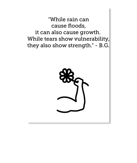 While Rain Can Cause Floods It Can Also Cause Growth While Tears Show Vulnerability They Also Show Strength B G White T-Shirt Front
