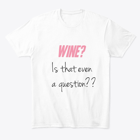 Wine? Is That Even A Question? White T-Shirt Front