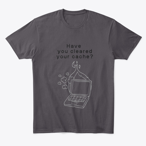 Have You Cleared Your Cache? Heathered Charcoal  T-Shirt Front
