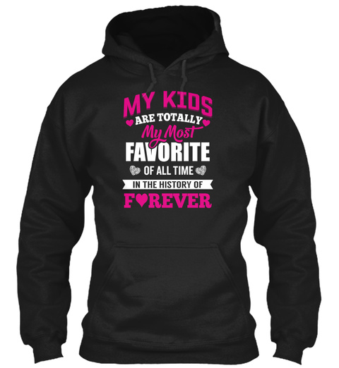 My Kids Are Totally My Most Favorite Of All Time In The History Of Forever  Black T-Shirt Front