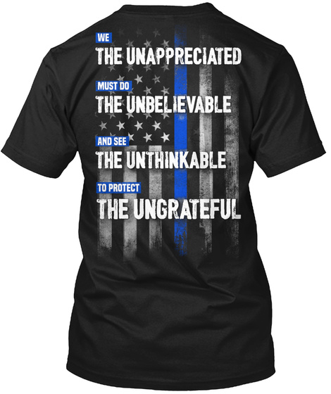 We The Unappreciated Must Do The Unbelievable And See The Unthinkable To Protect The Ungrateful Black T-Shirt Back