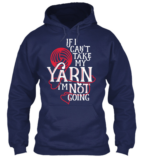 If I Cant Take My Yarn Im Not Going Navy Sweatshirt Front