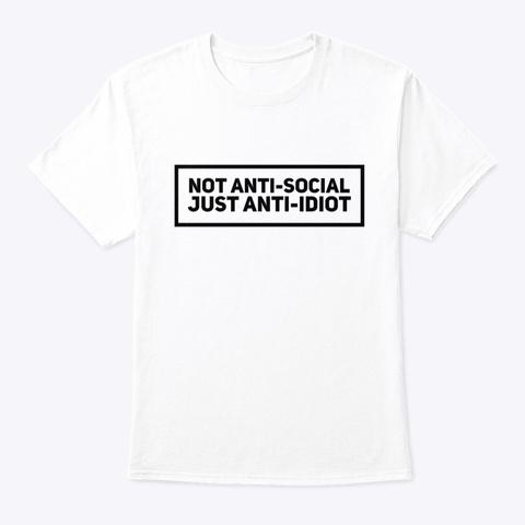 Not Anti Social Just Anti Idiot White T-Shirt Front