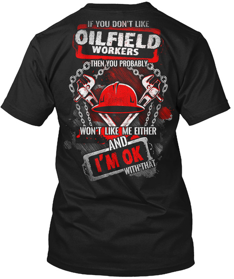 If You Don't Like Oilfield Workers Then You Probably Won't Like Me Either And I'm Ok With That Black T-Shirt Back