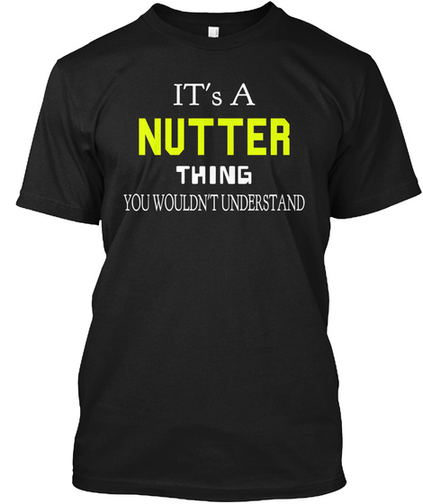 Its A Nutter Thing You Wouldn't Understand Black T-Shirt Front
