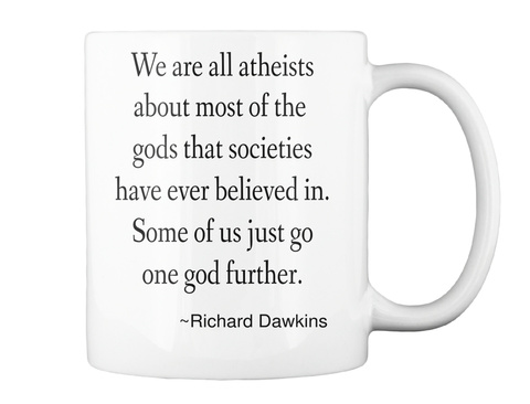We Are All Atheists About Most Of The Gods That Societies Have Ever Believed In Some Of Us Just Go One God Further... White T-Shirt Back