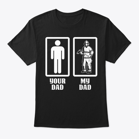 Your Dad My Firefighter Dad Shirt Black T-Shirt Front
