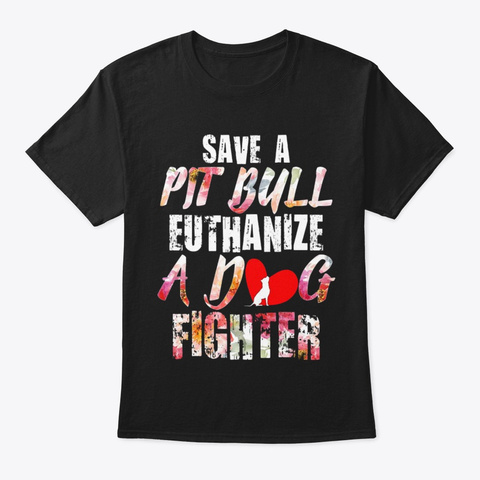 Save A Pit Bull Euthanize A Dog Fighter Black T-Shirt Front