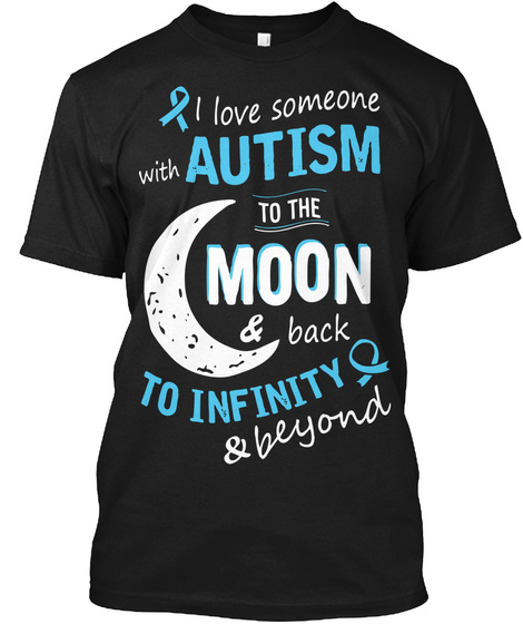I Love Someone With Autism To The Moon & Black To Infinity & Beyond Black T-Shirt Front