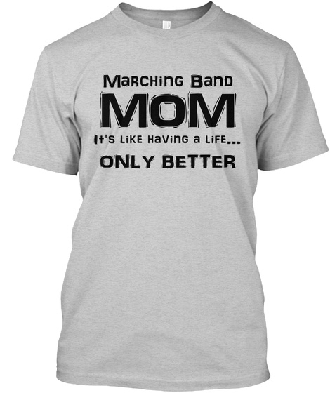Marching Band Mom It's Like Having A Life... Only Better Light Steel T-Shirt Front