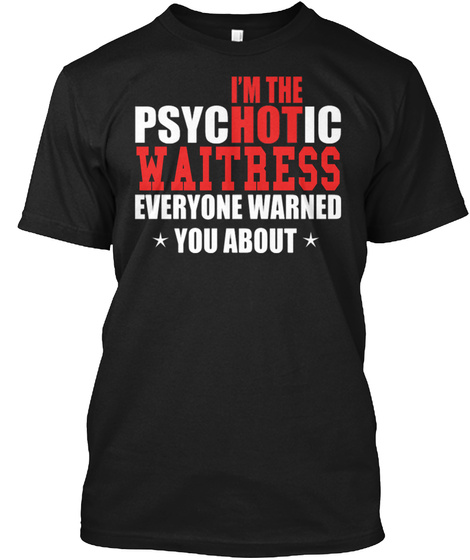 I'm The Psychotic Waitress Everyone Warned You About Black T-Shirt Front