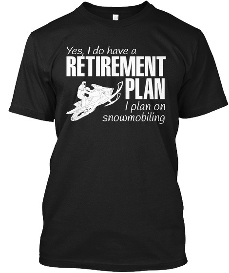 Yes I Do Have A Retirement Plan I Plan On Snowmobiling  Black T-Shirt Front