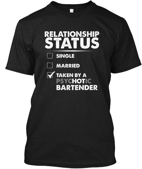 Relationship Status Single Married Taken By A Psychotic Bartender Black T-Shirt Front
