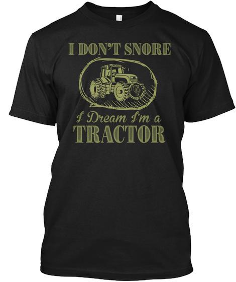 I Don't Snore I Dream I'm A Tractor Black T-Shirt Front