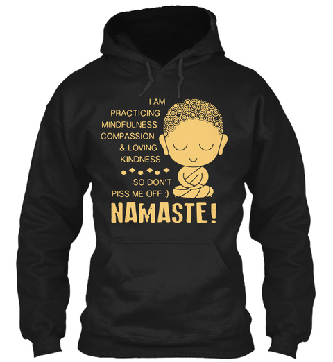 I Am Practicing Mindfulness Compassion & Loving Kindness So Don't Piss Me Off Namaste! Black T-Shirt Front