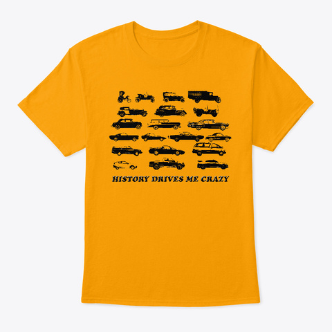 History Drives Me Crazy Gold T-Shirt Front